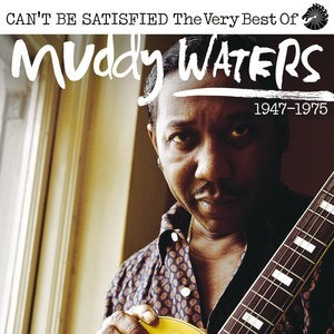 Альбом Muddy Waters - Can't Be Satisfied: The Very Best Of Muddy Waters 1947 – 1975